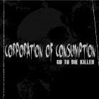 CORPORATION OF CONSUMPTION – Go To Die Killed