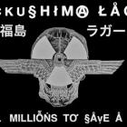 FUCKUSHIMA LAGER – Kill Millions To Save A Few